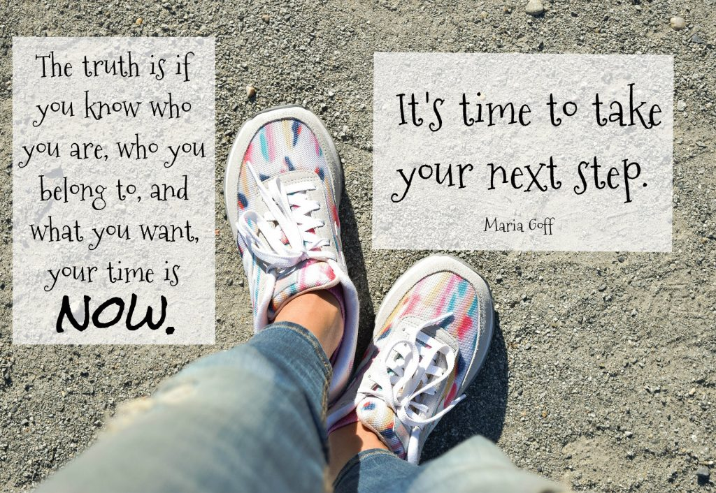 Line from Maria Goff: The truth is if you know who you are, who you belong to, and what you want, your time is now.... It's time to take your next step. On background of woman's sneakers on pebbled surface