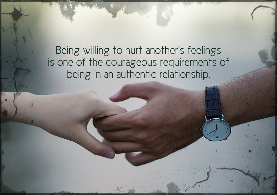 Being willing to hurt another's feelings is a courageous requirement of an authentic relationship.