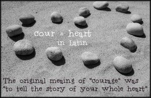 Courage is to tell your story with your whole heart...from Brené Brown's work