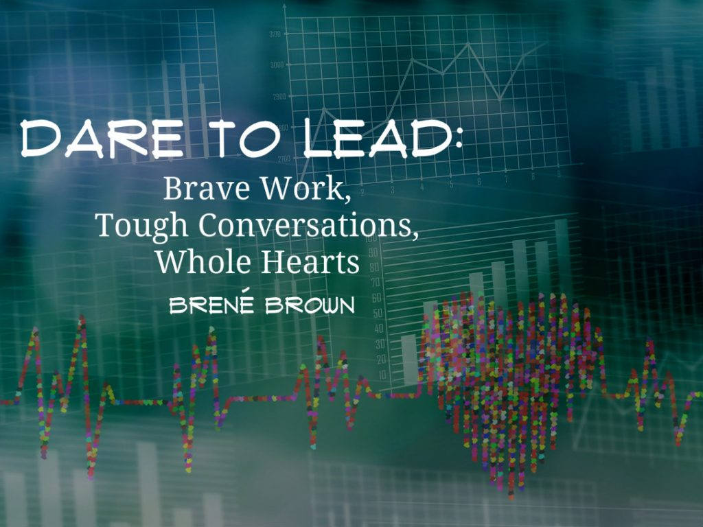 Dare to Lead: Brave Work, Tough Conversations, Whole Hearts...program developed out of the research of Dr. Brené Brown
