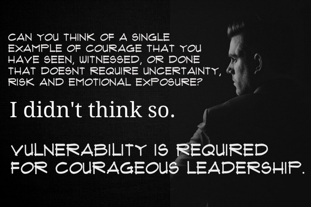 Can you think of a single example of courage that you have seen, witnessed, or done that didn't required uncertainty risk and emotional exposure? I didn't think so. Vulnerability is required for courageous leadership. From Brené Brown's Courage to Lead book