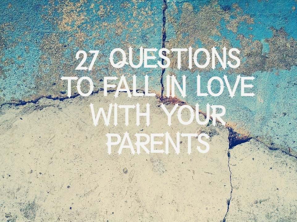 27 questions to fall in love with your parents