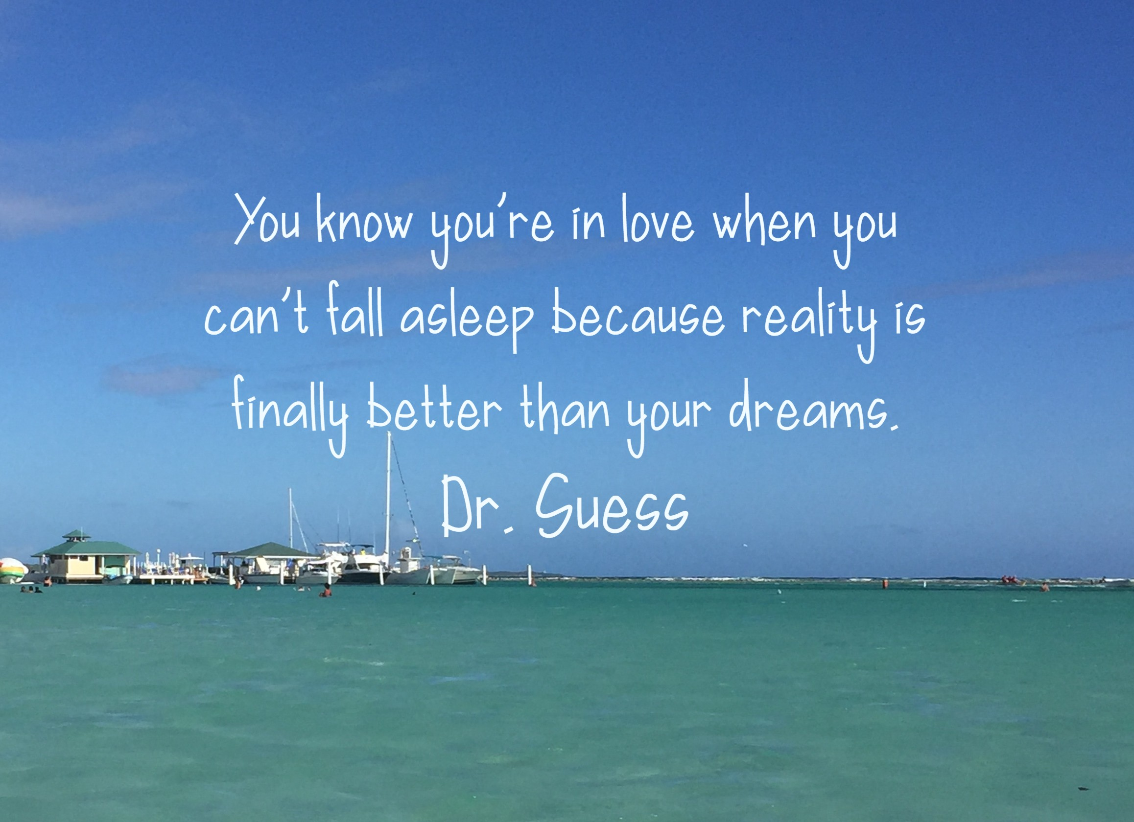 You know you're in love when you can't fall asleep because reality is finally better than your dreams. Dr. Suess
