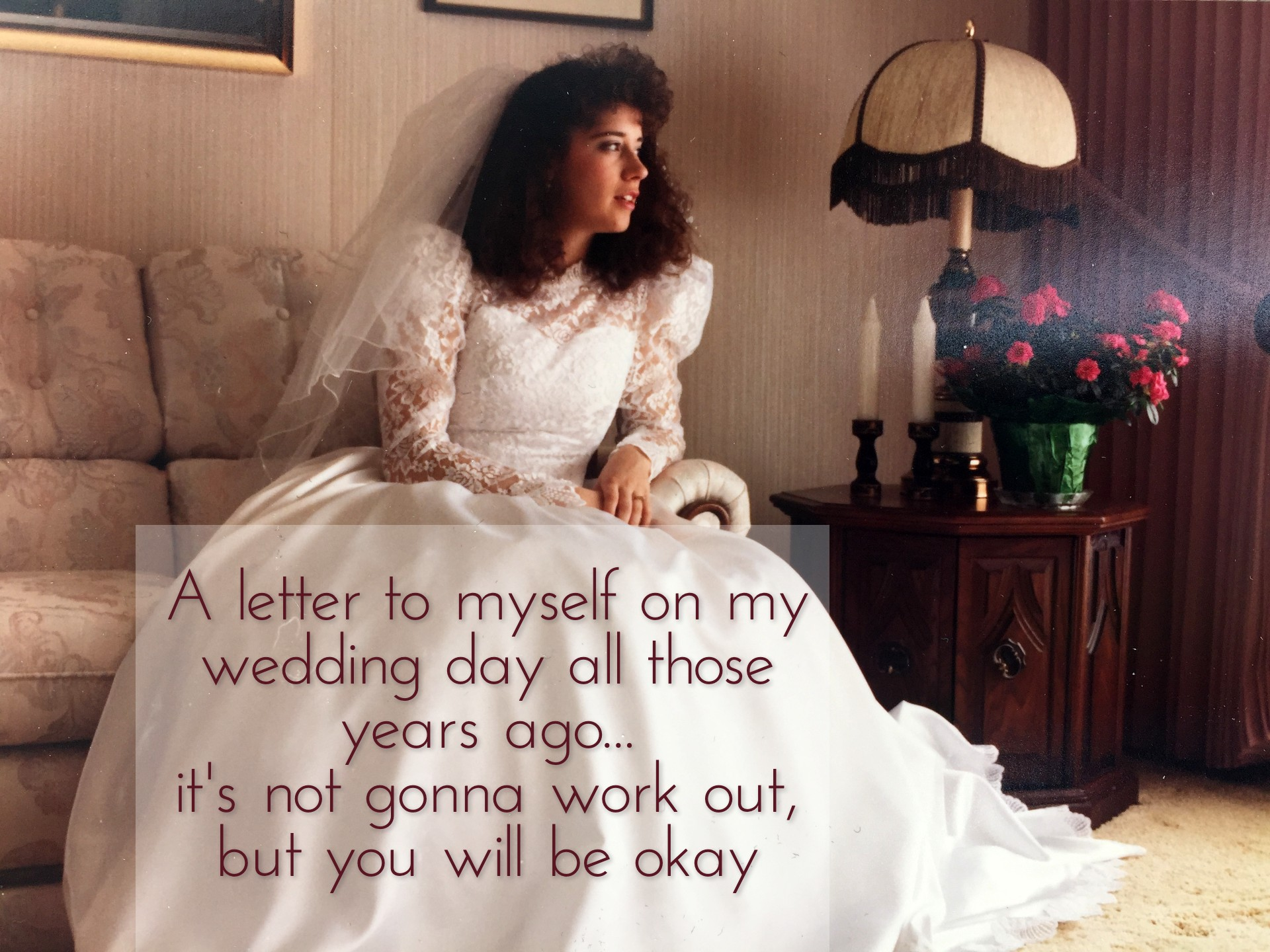 On the anniversary: A letter to myself on my wedding day all those years ago. It's not gonna work out, but you will be okay.
