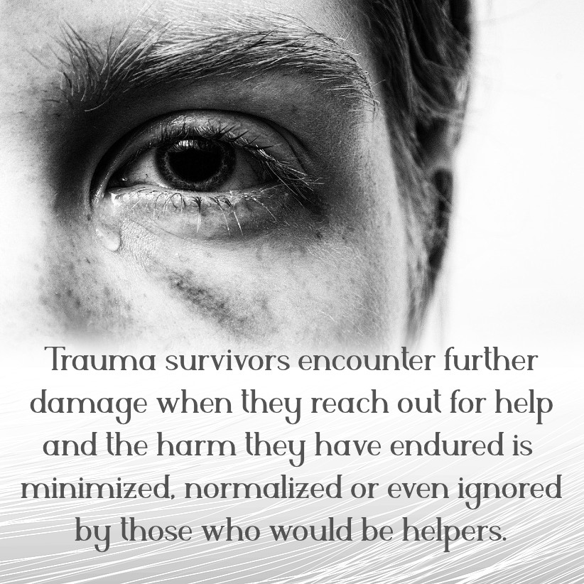 Trauma survivors encounter further damage when they reach out for help and the harm they have endured is minimized, normalized or even ignored by those who would be helpers.