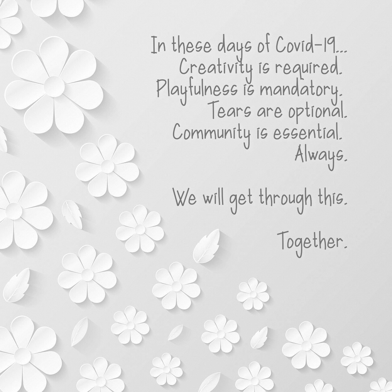 IN these days of Covid-19, creativity is required, playfulness is mandatory, tears are optional and community is essential. Always. We will get through this. Together.