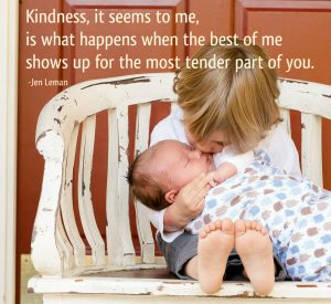 Kindness is seems to me is what happens when the best of me shows up for the most tender part of you--Janet Leman