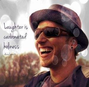 Laughter is carbonated holiness. Anne Lamott.