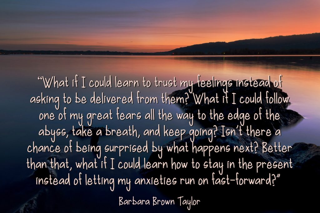 Learning to trust my feelings instead of asking to be delivered by them. Barbara Brown Taylor