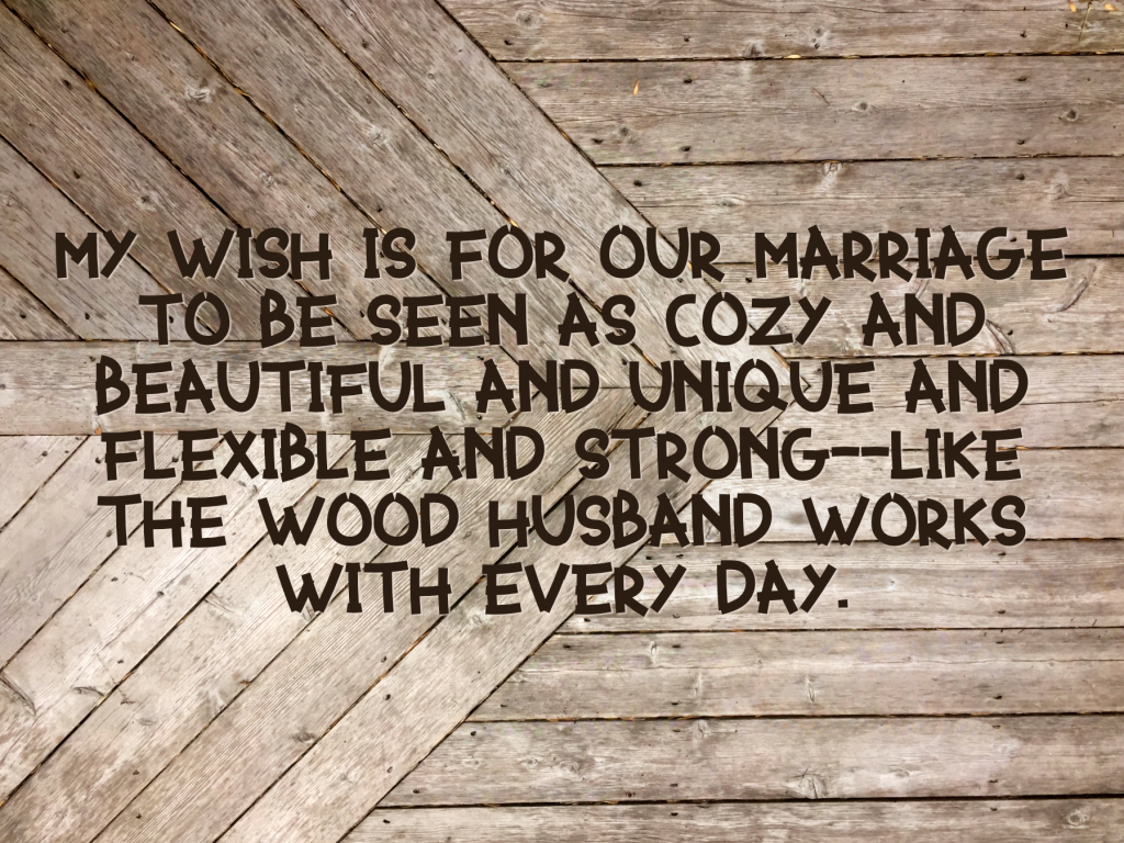 My wish is for our marriage to be seen as cozy and beautiful and unique and flexible and strong--like the wood Husband works with every day.