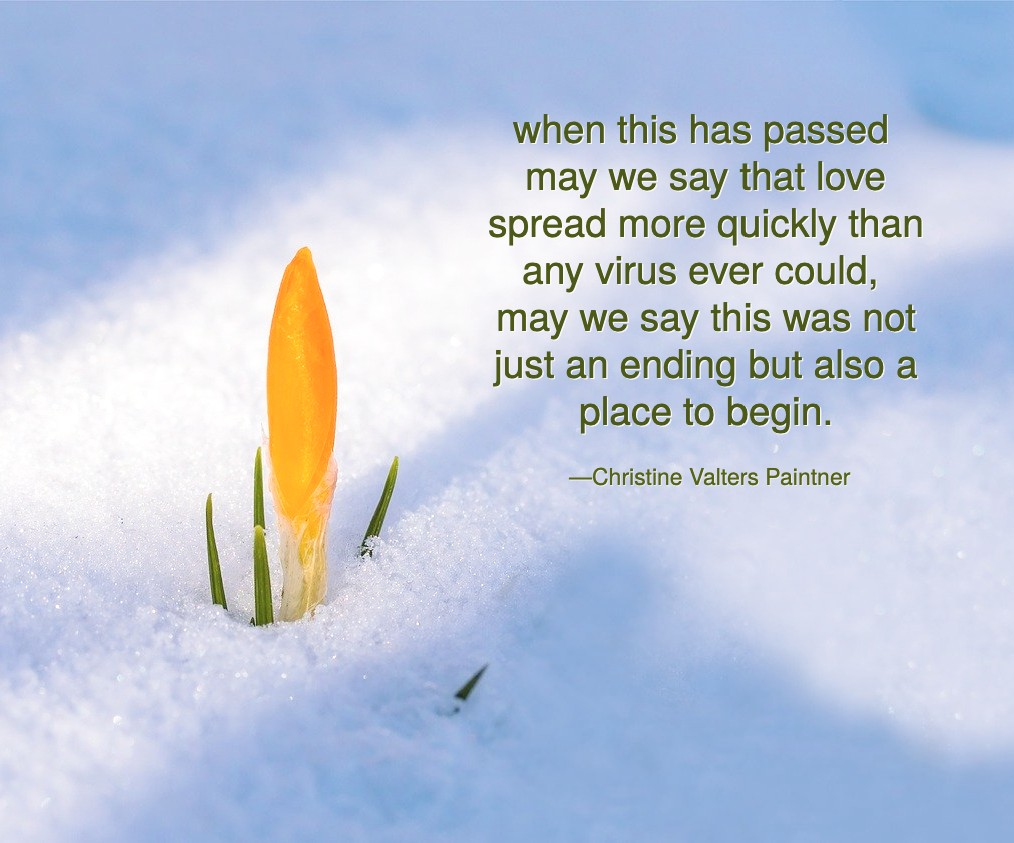 when this has passed may we say that love spread more quickly than any virus ever could, may we say this was not just an ending but also a place to begin. Paintner