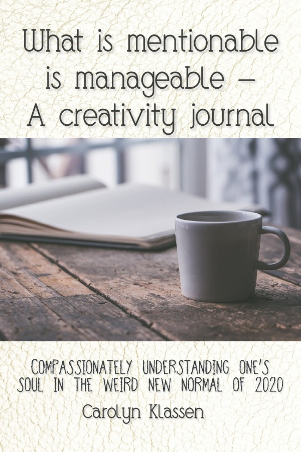 A COVID-19 guided journal book with 30 reflections and sets of creative prompts entitled: What is mentionable is manageable—a creativity journal: Compassionately understanding one's soul in the weird new normal of 2020.