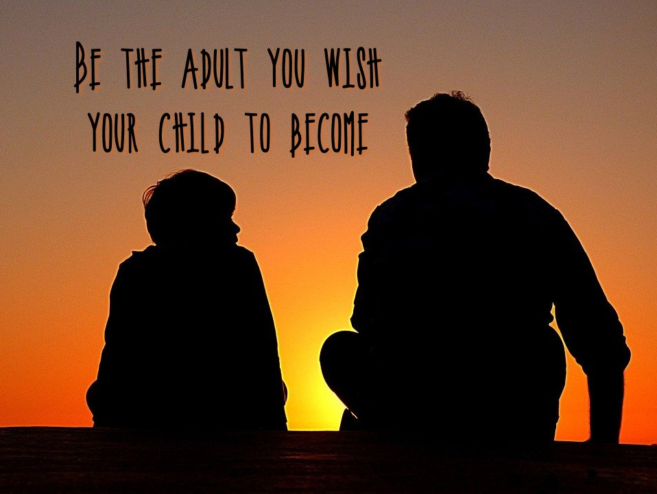 Be the adult you wish you child to become-- a blog about being the grown up