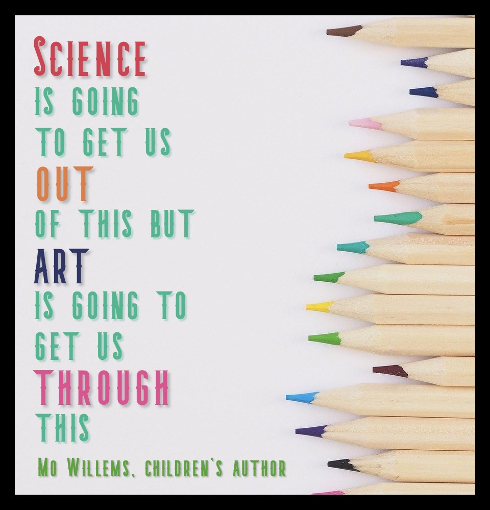 Science is going to get us out of this but art is going to get us through this. Mo Willems on Mentionable is manageable article