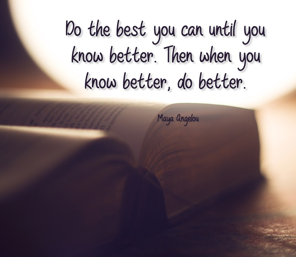 """""""Do the best you can until you know better. Then when you know better, do better."""" Maya Angelou"""