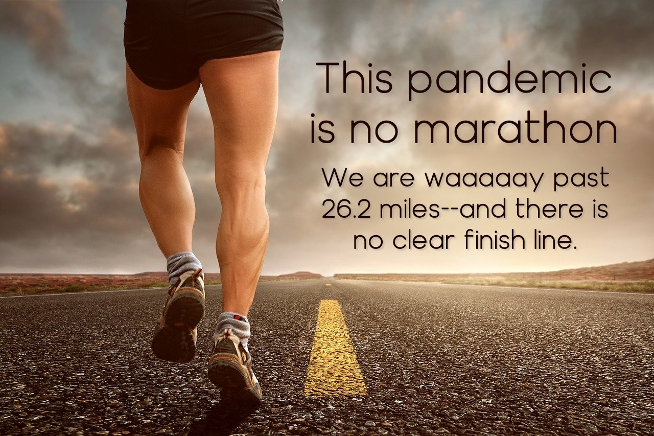 This pandemic is no marathon. We are waaaay past 26.2 miles with no clear finish line