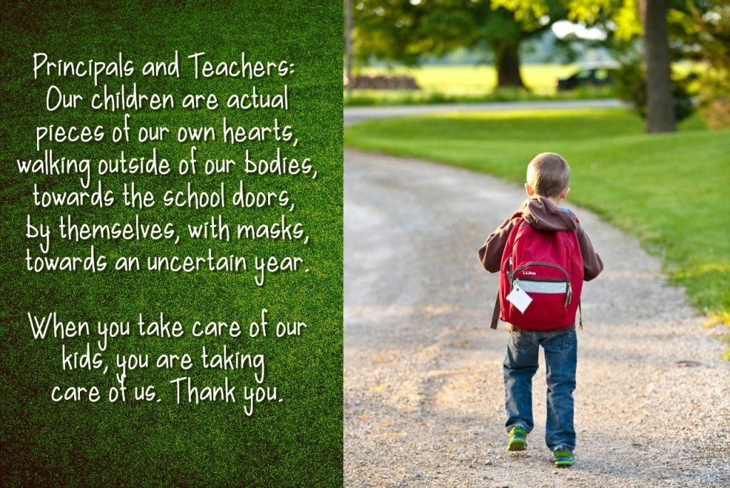 Principals and teachers: Our children are actual pieces of our own hearts, walking outside of our bodies, towards the school doors, by themselves, with masks, towards an uncertain year.  when you take care of our kids, you are taking care of us.  thankyou