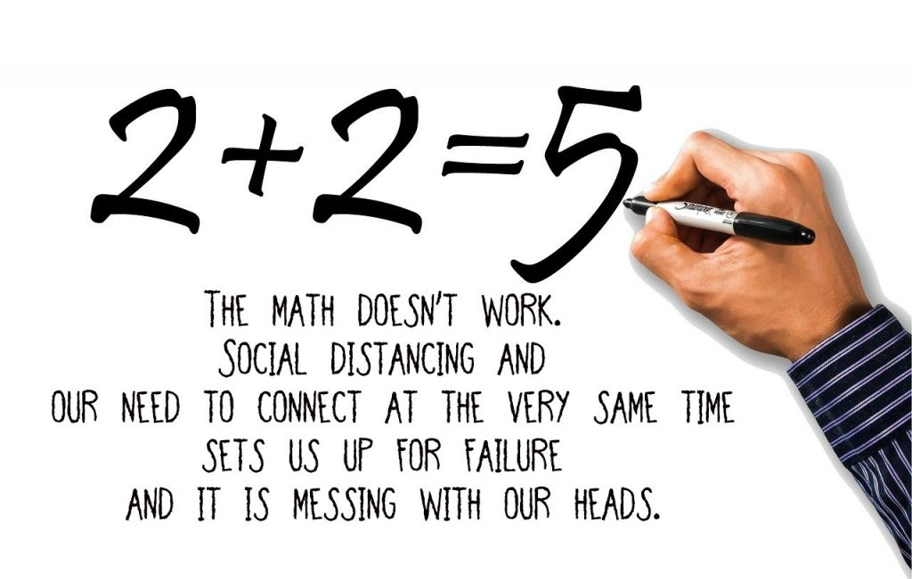 on the contradiction of distancing as social beings. The math doesn't work. It sets us up for failure and messes with our heads