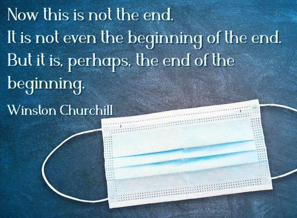 Settling in to COVID-19, even with discouragement. Now this is not the end. It is not even the beginning of the end. But it is, perhaps, the end of the beginning. Winston Churchill
