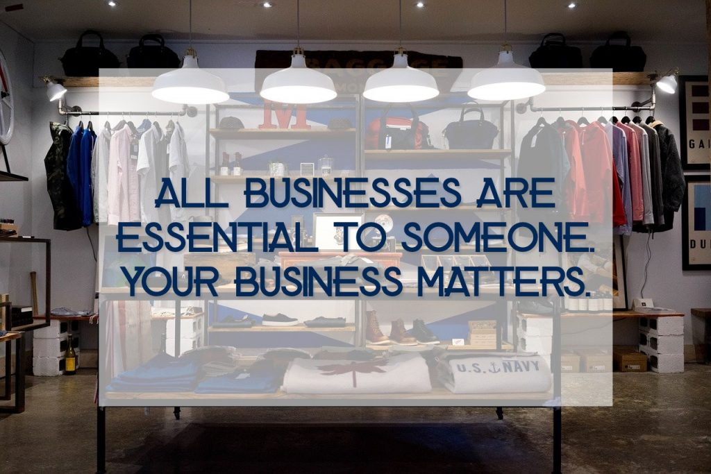 All businesses are essential to someone. Your business matters.