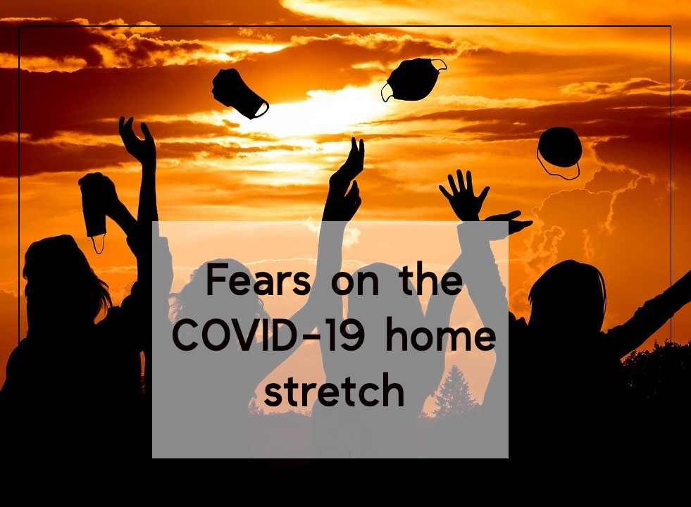 Fears on the COVID-19 home stretch