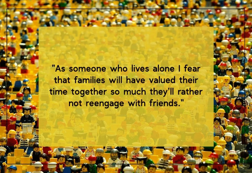 As someone who lives alone I fear  that families will have valued their time together so much they'll rather not reengage with friends. Article on post Covid-19 fears