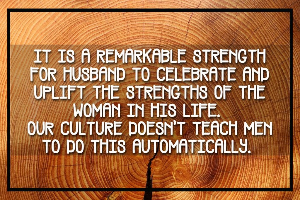It is a remarkable strength for Husband to celebrate and uplift the strengths of the woman in his life.