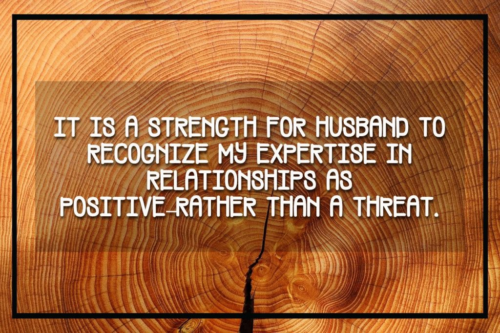 It is a strength for husband to recognize my expertise in relationships as positive rather than a threat