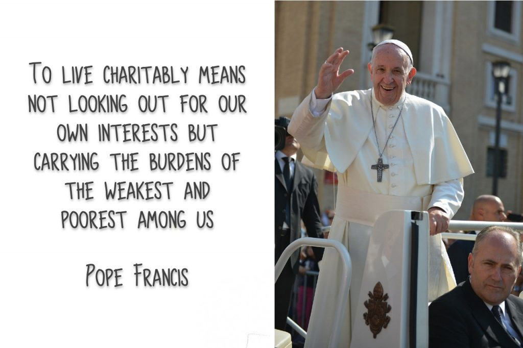 To live charitably means not looking out for our own interests but carrying the burdens of the weakest and poorest among us Quote by Pope Francis