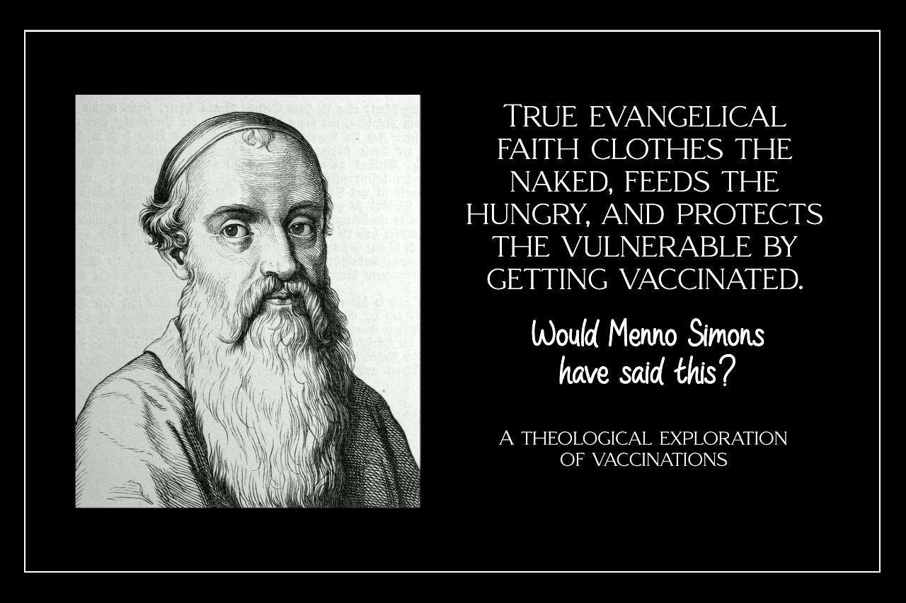 True evangelical faith clothes the naked, feeds the hungry, and protects the vulnerable by getting vaccinated. Would Menno Simons say this? A theology of vaccination