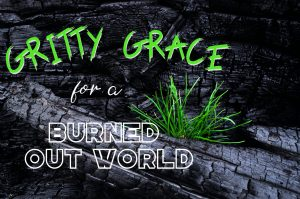 """On background of burned logs with a single sprout of dark green grad, the words: """"Gritty grace for a burned out world"""""""